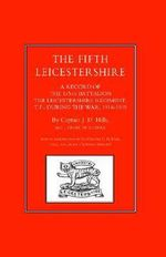 Fifth Leicestershire. A Record of the 1/5th Battalion the Leicestershire Regiment, Tf, During the War 1914-1919 2002 - J.D Hills