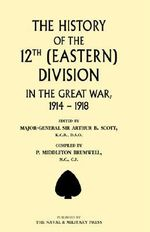 History of the 12th (Eastern) Division in the Great War 2002 - Arthur B. Scott