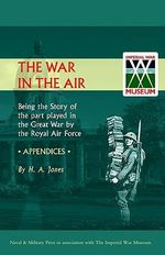 War in the Air. (Appendices). Being the Story of the Part Played in the Great War by the Royal Air Force 2002 - H.A. Jones
