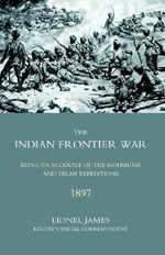 Indian Frontier War 2005 : Being an Account of the Mohund & Tirah Expeditions of 1897 - Lionel James