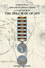 Narrative of the Field Operations Connected with the Zulu War of 1879 - Prepared in the Intelligence Branch of t