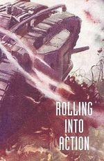 Rolling into Action, Memoirs of A Tank Corps Section Commander - CAPTAIN D. E. HICKEY