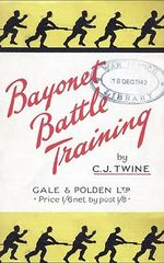 BAYONET BATTLE TRAINING A Realistic and Practical Series of Exercises on the Use of the Training Stick and Dummy - C.J. Twine