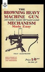 Browning Heavy Machine Gun .300 Calibre Model 1917 (Water Cooled) Mechanism Made Easy - Anon