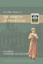 Official History of the Ministry of Munitions Volume VI : Manpower and Dilution
