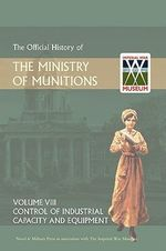 Official History of the Ministry of Munitions Volume VIII : Control of Industrial Capacity and Equipment