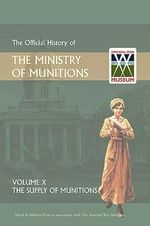 Official History of the Ministry of Munitions Volume X : The Supply of Munitions