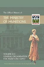 Official History of the Ministry of Munitions Volume II : General Organization for Munitions Supply