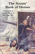 Scouts' Book of Heroes : A Record of Scouts' Work in the Great War - Sir Robert Baden-Powell