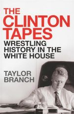 The Clinton Tapes : Wrestling History in the White House - Taylor Branch