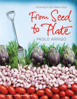 From Seed to Plate : Growing to Eat Italian Style - Paolo Arrigo