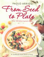 From Seed to Plate : Over 100 Italian-inspired recipes - Paolo Arrigo