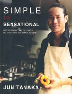 Simple to Sensational : How to Transform the Simply Delicious Into Simply amazing - Jun Tanaka