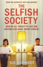 The Selfish Society : How We All Forgot To Love One Another and Made Money Instead - Sue Gerhardt