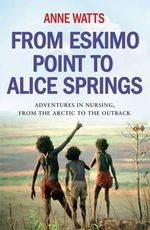 From Eskimo Point to Alice Springs : Adventures in Nursing from the Arctic to the Outback - Anne Watts