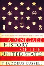 A Renegade History of the United States :  From the Founding Fathers to the Present Day - Thaddeus Russell