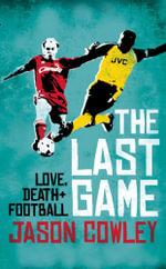 The Last Game : Love, Death and Football - Jason Cowley