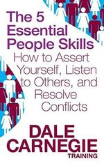 The 5 Essential People Skills : How to Assert Yourself, Listen to Others, and Resolve Conflicts - Dale Carnegie