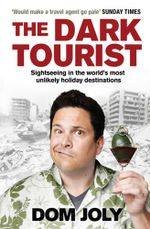 The Dark Tourist : Sightseeing in the world's most unlikely holiday destinations - Dom Joly
