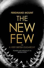 The New Few : Or a Very British Oligarchy - Ferdinand Mount