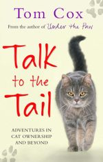 Talk to the Tail : Adventures in Cat Ownership and Beyond - Tom Cox