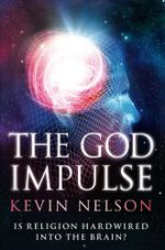 The God Impulse : Is Religion Hardwired into the Brain? - Kevin Nelson
