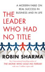 The Leader Who Had No Title : A Modern Fable on Real Success in Business and in Life - Robin Sharma