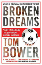 Broken Dreams : Vanity, Greed and the Souring of British Football - Tom Bower