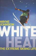 White Heat : The Extreme Skiing Life - Wayne Johnson