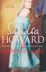 A Matter of Loyalty : Can Affairs of the Heart Take Over Affairs of State? - Sandra Howard