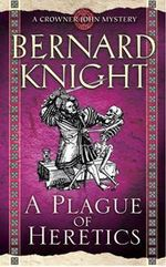 A Plague of Heretics : A Crowner John Mystery : Book 14 : A Crowner John Mystery : Book 14 - Bernard Knight