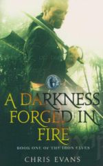 A Darkness Forged In Fire : Book One Of The Iron Elves - Chris Evans