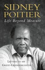 Life Beyond Measure : Letters to My Great-Ganddaughter :  Letters to My Great-Ganddaughter - Sidney Poitier