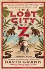 The Lost City Of Z  : A Legendary British Explorer's Deadly Quest to Uncover the Secrets of the Amazon - David Grann