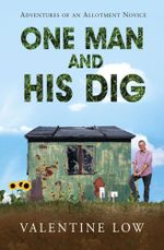 One Man and His Dig : Adventures of an Allotment Novice - Valentine Low