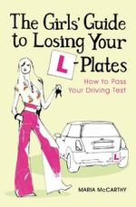The Girls' Guide To Losing Your L-Plates : How to Pass Your Driving Test - Maria McCarthy