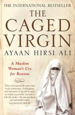 The Caged Virgin : A Muslim Woman's Cry for Reason - Ayaan Hirsi Ali