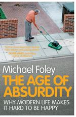 The Age of Absurdity : Why Modern Life Makes it Hard to be Happy - Michael Foley