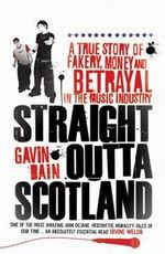 Straight Outta Scotland : A True Story of Fakery, Money and Betrayal in the Music Industry - Gavin Bain