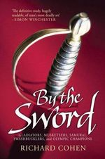 By The Sword : Gladiators, Musketeers, Samurai Warriors, Swashbucklers And Olympians - Richard Cohen
