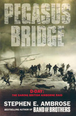 Pegasus Bridge : D-Day : The Daring British Airborne Raid - Stephen E. Ambrose