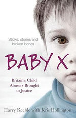 Baby X : Britain's Child Abusers Brought to Justice - Harry Keeble