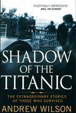 Shadow of the Titanic : The Extraordinary Stories of Those Who Survived - Andrew Wilson