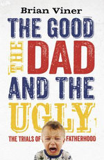 The Good, the Dad and the Ugly : The Trials of Fatherhood - Brian Viner