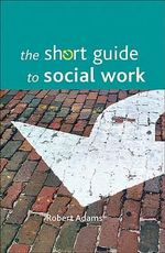 The Short Guide to Social Work - Robert Adams