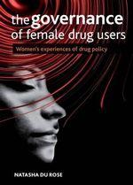 The Governance of Female Drug Users : Women's Experiences of Drug Policy - Natasha Du Rose