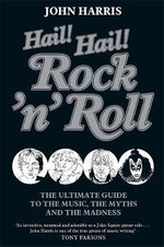Hail! Hail! Rock'n'Roll : The Ultimate Guide to the Music, the Myths and the Madness - John Harris