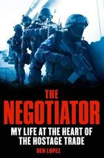 The Negotiator : My Life at the Heart of the Hostage Trade - Ben Lopez