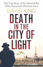 Death in the City of Light : The True Story of the Serial Killer Who Terrorised Wartime Paris - David King