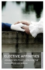 Elective Affinities : Oneworld Classics S. - Johann Wolfgang von Goethe